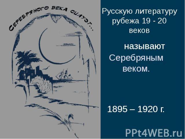 Русскую литературу рубежа 19 - 20 вековРусскую литературу рубежа 19 - 20 веков называют Серебряным веком. 1895 – 1920 г.