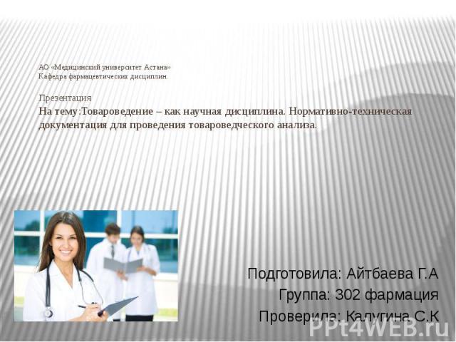 АО «Медицинский университет Астана» Кафедра фармацевтических дисциплин. Презентация На тему:Товароведение – как научная дисциплина. Нормативно-техническая документация для проведения товароведческого анализа. Подготовила: Айтбаева Г.А Группа: 302 фа…