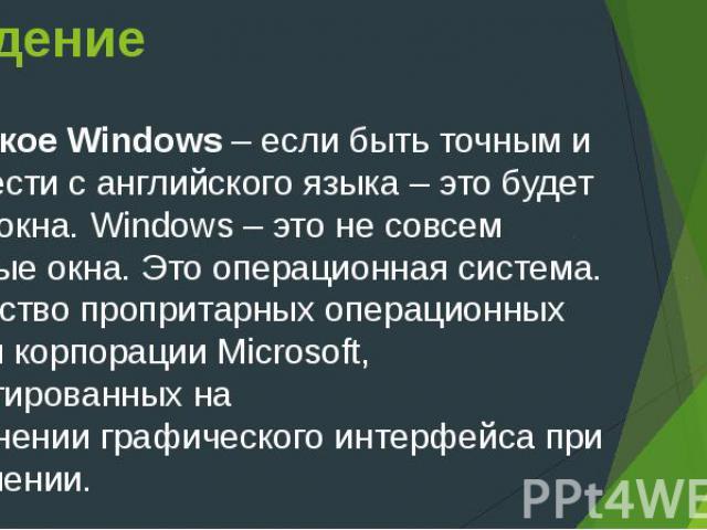 Введение Что такое Windows– если быть точным и перевести с английского языка – это будет слово окна. Windows – это не совсем обычные окна. Это операционная система. Семействопропритарных операционных системкорпорацииMicrosoft…