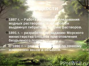 Жидкости1887 г. – Работа на тему «Исследования водных растворов», в которой он в
