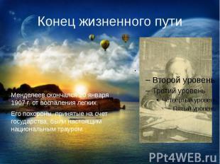 Конец жизненного путиМенделеев скончался 20 января 1907 г. от воспаления легких.