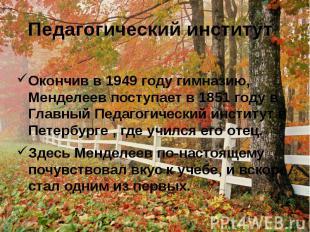 Педагогический институтОкончив в 1949 году гимназию, Менделеев поступает в 1851