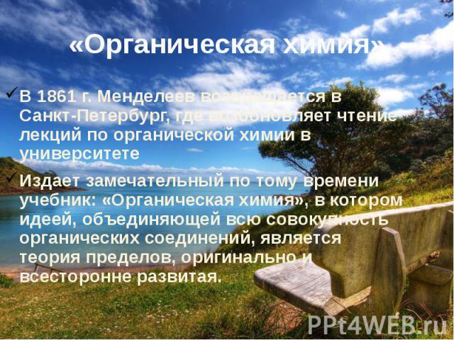 «Органическая химия»В 1861 г. Менделеев возвращается в Санкт-Петербург, где возобновляет чтение лекций по органической химии в университетеИздает замечательный по тому времени учебник: «Органическая химия», в котором идеей, объединяющей всю совокупн…