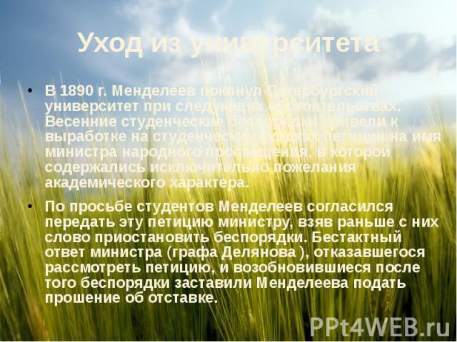 Уход из университетаВ 1890 г. Менделеев покинул Петербургский университет при следующих обстоятельствах. Весенние студенческие беспорядки привели к выработке на студенческих сходках петиции на имя министра народного просвещения, в которой содержалис…
