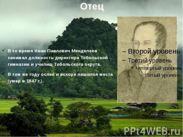 ОтецВ то время Иван Павлович Менделеев занимал должность директора Тобольской гимназии и училищ Тобольского округа.В том же году ослеп и вскоре лишился места (умер в 1847 г.).