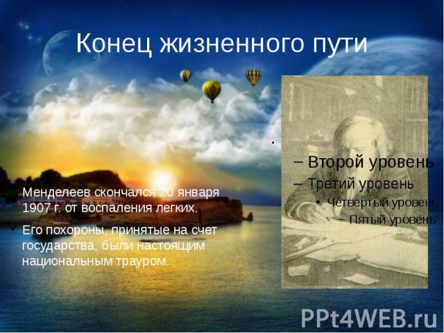 Конец жизненного путиМенделеев скончался 20 января 1907 г. от воспаления легких.Его похороны, принятые на счет государства, были настоящим национальным трауром.