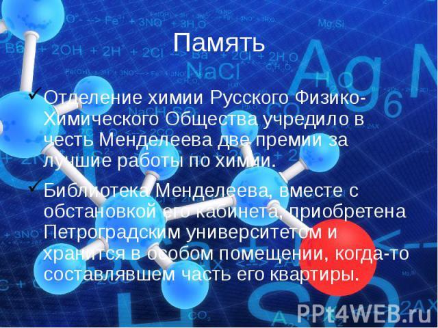 ПамятьОтделение химии Русского Физико-Химического Общества учредило в честь Менделеева две премии за лучшие работы по химии.Библиотека Менделеева, вместе с обстановкой его кабинета, приобретена Петроградским университетом и хранится в особом помещен…