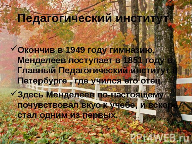 Педагогический институтОкончив в 1949 году гимназию, Менделеев поступает в 1851 году в Главный Педагогический институт в Петербурге , где учился его отец.Здесь Менделеев по-настоящему почувствовал вкус к учебе, и вскоре стал одним из первых.