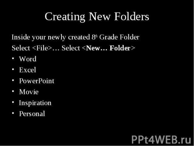 Creating New Folders Inside your newly created 8th Grade Folder Select <File>… Select <New… Folder> Word Excel PowerPoint Movie Inspiration Personal