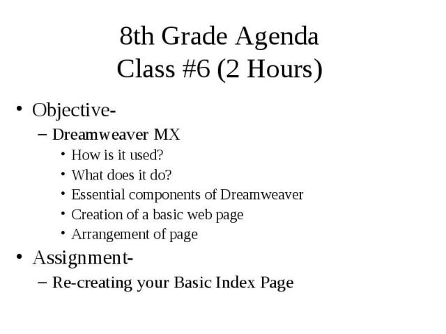 8th Grade Agenda Class #6 (2 Hours) Objective- Dreamweaver MX How is it used? What does it do? Essential components of Dreamweaver Creation of a basic web page Arrangement of page Assignment- Re-creating your Basic Index Page