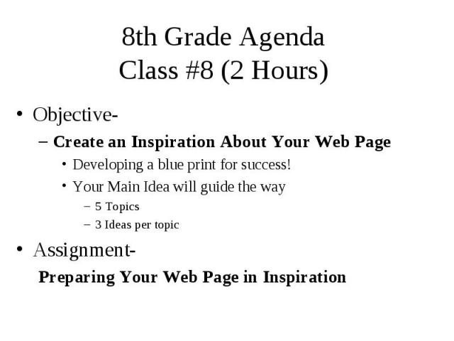 8th Grade Agenda Class #8 (2 Hours) Objective- Create an Inspiration About Your Web Page Developing a blue print for success! Your Main Idea will guide the way 5 Topics 3 Ideas per topic Assignment- Preparing Your Web Page in Inspiration