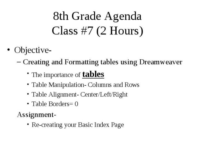 8th Grade Agenda Class #7 (2 Hours) Objective- Creating and Formatting tables using Dreamweaver The importance of tables Table Manipulation- Columns and Rows Table Alignment- Center/Left/Right Table Borders= 0 Assignment- Re-creating your Basic Index Page