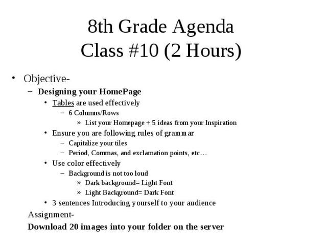 8th Grade Agenda Class #10 (2 Hours) Objective- Designing your HomePage Tables are used effectively 6 Columns/Rows List your Homepage + 5 ideas from your Inspiration Ensure you are following rules of grammar Capitalize your tiles Period, Commas, and…