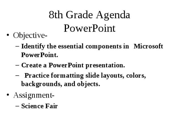 8th Grade Agenda PowerPoint Objective- Identify the essential components in Microsoft PowerPoint. Create a PowerPoint presentation. Practice formatting slide layouts, colors, backgrounds, and objects. Assignment- Science Fair