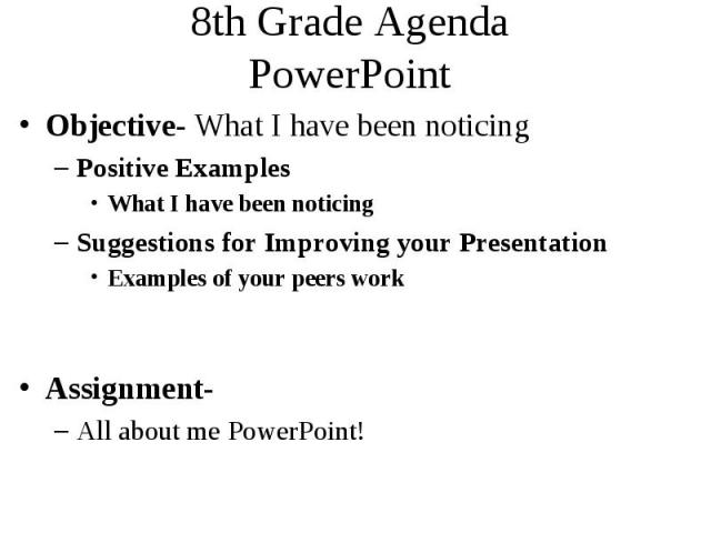 8th Grade Agenda PowerPoint Objective- What I have been noticing Positive Examples What I have been noticing Suggestions for Improving your Presentation Examples of your peers work Assignment- All about me PowerPoint!