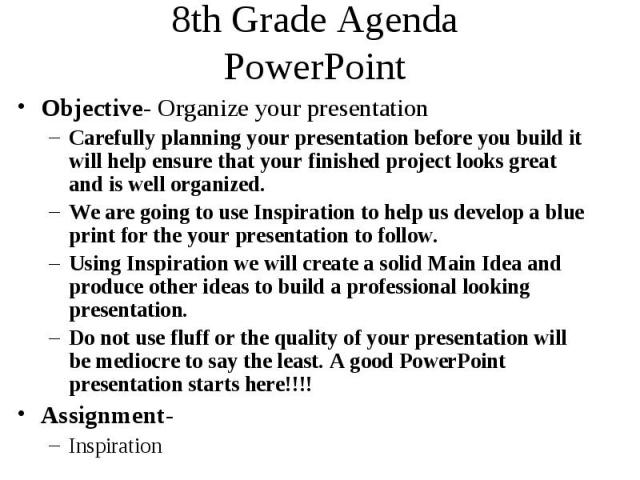 8th Grade Agenda PowerPoint Objective- Organize your presentation Carefully planning your presentation before you build it will help ensure that your finished project looks great and is well organized. We are going to use Inspiration to help us deve…