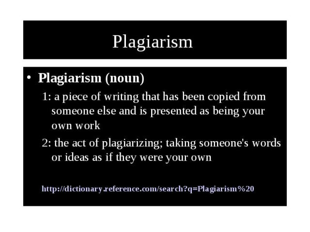 Plagiarism Plagiarism (noun) 1: a piece of writing that has been copied from someone else and is presented as being your own work 2: the act of plagiarizing; taking someone's words or ideas as if they were your own http://dictionary.reference.com/se…