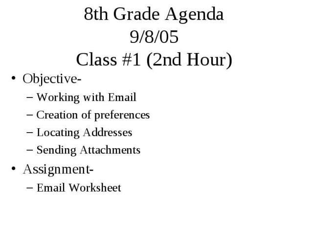 8th Grade Agenda 9/8/05 Class #1 (2nd Hour) Objective- Working with Email Creation of preferences Locating Addresses Sending Attachments Assignment- Email Worksheet