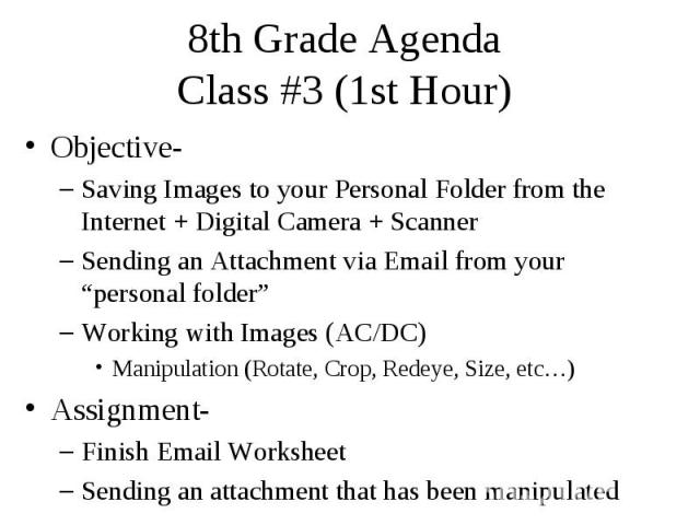 """8th Grade Agenda Class #3 (1st Hour) Objective- Saving Images to your Personal Folder from the Internet + Digital Camera + Scanner Sending an Attachment via Email from your """"personal folder"""" Working with Images (AC/DC) Manipulation (Rotate, Crop, Re…"""