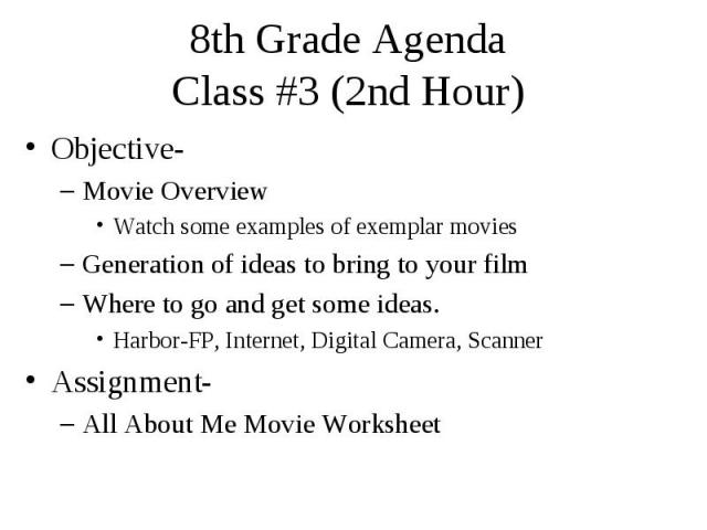 8th Grade Agenda Class #3 (2nd Hour) Objective- Movie Overview Watch some examples of exemplar movies Generation of ideas to bring to your film Where to go and get some ideas. Harbor-FP, Internet, Digital Camera, Scanner Assignment- All About Me Mov…
