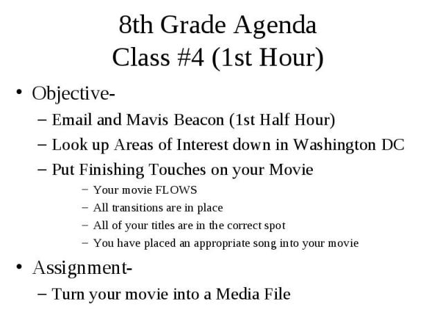 8th Grade Agenda Class #4 (1st Hour) Objective- Email and Mavis Beacon (1st Half Hour) Look up Areas of Interest down in Washington DC Put Finishing Touches on your Movie Your movie FLOWS All transitions are in place All of your titles are in the co…