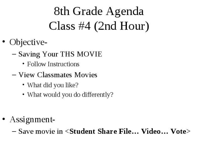 8th Grade Agenda Class #4 (2nd Hour) Objective- Saving Your THS MOVIE Follow Instructions View Classmates Movies What did you like? What would you do differently? Assignment- Save movie in <Student Share File… Video… Vote>