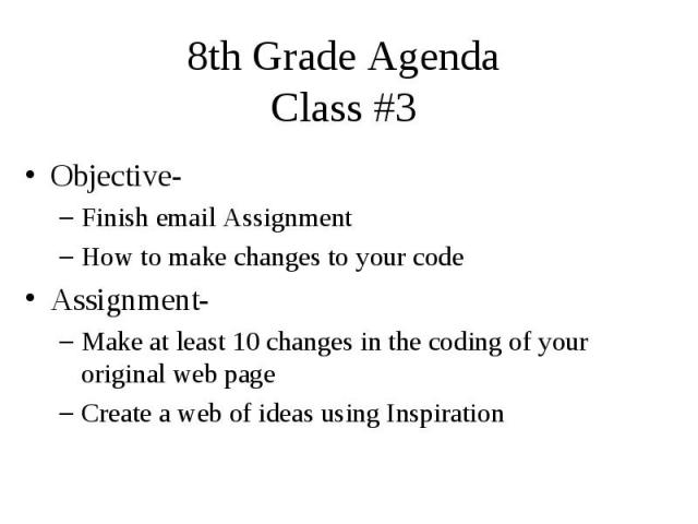 8th Grade Agenda Class #3 Objective- Finish email Assignment How to make changes to your code Assignment- Make at least 10 changes in the coding of your original web page Create a web of ideas using Inspiration