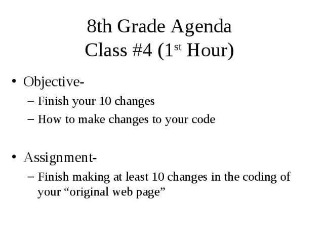 """8th Grade Agenda Class #4 (1st Hour) Objective- Finish your 10 changes How to make changes to your code Assignment- Finish making at least 10 changes in the coding of your """"original web page"""""""