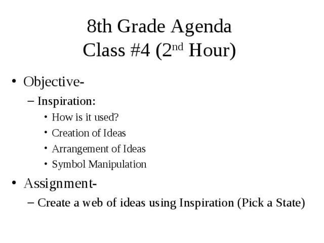 8th Grade Agenda Class #4 (2nd Hour) Objective- Inspiration: How is it used? Creation of Ideas Arrangement of Ideas Symbol Manipulation Assignment- Create a web of ideas using Inspiration (Pick a State)