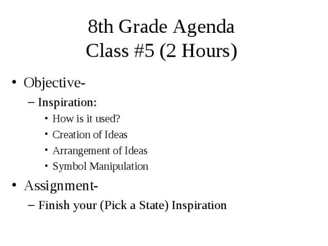 8th Grade Agenda Class #5 (2 Hours) Objective- Inspiration: How is it used? Creation of Ideas Arrangement of Ideas Symbol Manipulation Assignment- Finish your (Pick a State) Inspiration