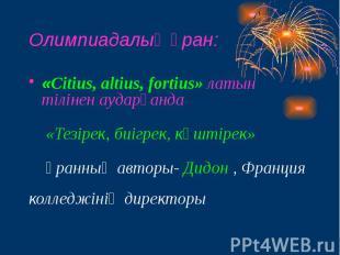 Олимпиадалық ұран: «Citius, altius, fortius» латын тілінен аударғанда «Тезірек,