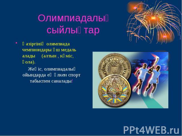 Олимпиадалық сыйлықтар Қазіргінің олимпиада чемпиондары үш медаль алады (алтын , күміс, қола). Жеңіс, олимпиадалық ойындарда ең үлкен спорт табыспен саналады!