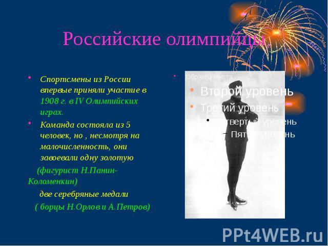Российские олимпийцы Спортсмены из России впервые приняли участие в 1908 г. в IV Олимпийских играх. Команда состояла из 5 человек, но , несмотря на малочисленность, они завоевали одну золотую (фигурист Н.Панин-Коломенкин) две серебряные медали ( бор…