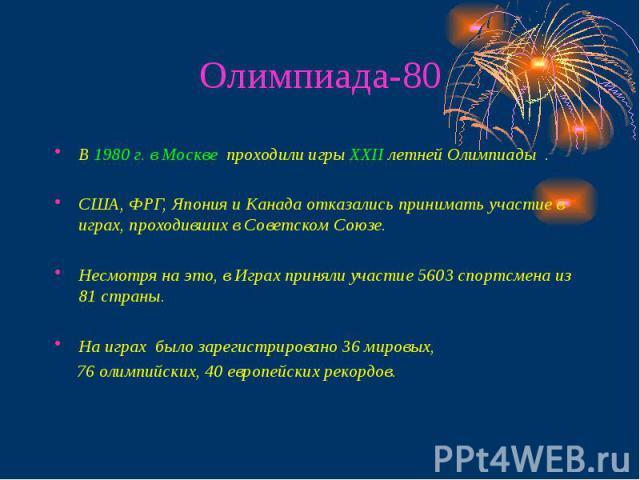 Олимпиада-80 В 1980 г. в Москве проходили игры ХХII летней Олимпиады . США, ФРГ, Япония и Канада отказались принимать участие в играх, проходивших в Советском Союзе. Несмотря на это, в Играх приняли участие 5603 спортсмена из 81 страны. На играх был…