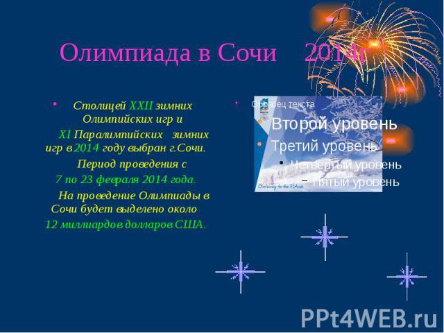 Олимпиада в Сочи 2014г Столицей ХХII зимних Олимпийских игр и ХI Паралимпийских зимних игр в 2014 году выбран г.Сочи. Период проведения с 7 по 23 февраля 2014 года. На проведение Олимпиады в Сочи будет выделено около 12 миллиардов долларов США.