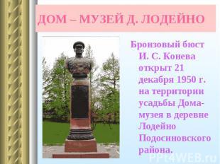 Бронзовый бюст И. С. Конева открыт 21 декабря 1950 г. на территории усадьбы Дома