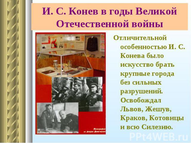 Отличительной особенностью И. С. Конева было искусство брать крупные города без сильных разрушений. Освобождал Львов, Жешув, Краков, Котовицы и всю Силезию. Отличительной особенностью И. С. Конева было искусство брать крупные города без сильных разр…