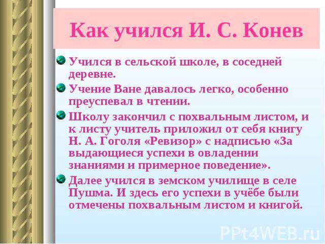 Учился в сельской школе, в соседней деревне. Учился в сельской школе, в соседней деревне. Учение Ване давалось легко, особенно преуспевал в чтении. Школу закончил с похвальным листом, и к листу учитель приложил от себя книгу Н. А. Гоголя «Ревизор» с…