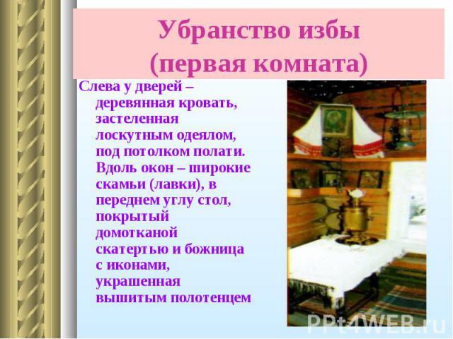 Слева у дверей – деревянная кровать, застеленная лоскутным одеялом, под потолком полати. Вдоль окон – широкие скамьи (лавки), в переднем углу стол, покрытый домотканой скатертью и божница с иконами, украшенная вышитым полотенцем Слева у дверей – дер…