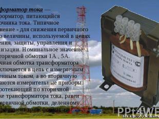 Трансформатор тока— трансформатор, питающийся отисточника тока. Типи