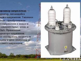 Трансформатор напряжения— трансформатор, питающийся отисточника напр