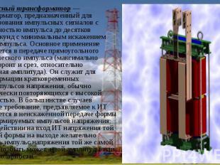 Импульсный трансформатор— трансформатор, предназначенный для преобразовани