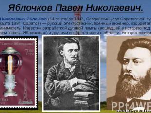 Яблочков Павел Николаевич.Павел Николаевич Яблочков (14 сентября 1847, Сердобски
