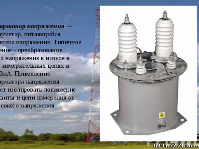 Трансформатор напряжения— трансформатор, питающийся отисточника напряжения. Типичное применение - преобразование высокого напряжения в низкое в цепях, в измерительных цепях и цепяхРЗиА. Применение трансформатора напряжения позволяе…