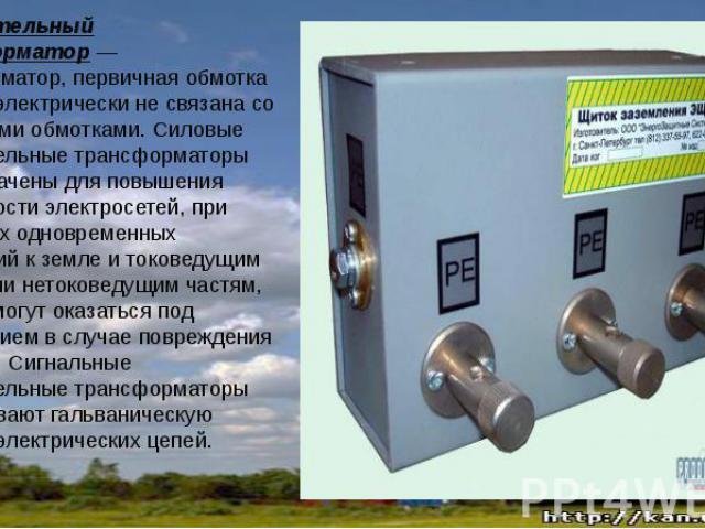 Разделительный трансформатор— трансформатор, первичная обмотка которого электрически не связана со вторичными обмотками. Силовые разделительные трансформаторы предназначены для повышения безопасности электросетей, при случайных одновременных п…