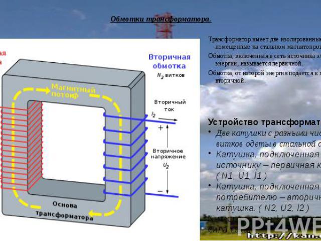 Обмотки трансформатора.Трансформатор имеет две изолированные обмотки, помещенные на стальном магнитопроводе. Обмотка, включенная в сеть источника электрической энергии, называется первичной.Обмотка, от которой энергия подается к приемнику, - вторичной.