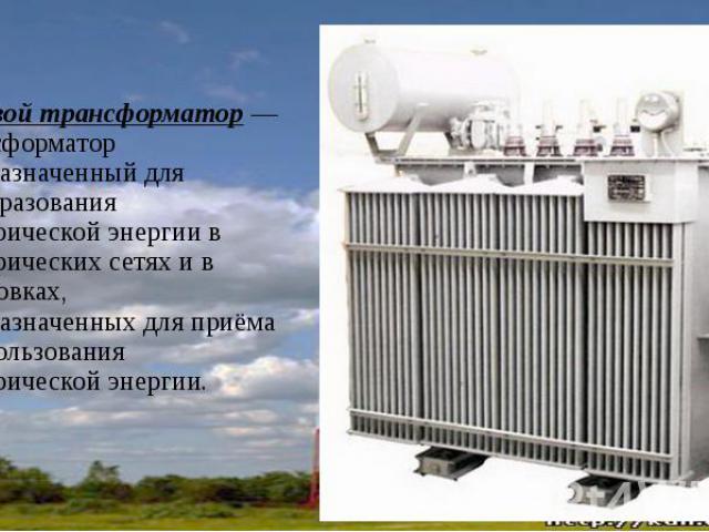 Силовой трансформатор— трансформатор предназначенный для преобразования электрической энергии в электрических сетях и в установках, предназначенных для приёма и использования электрической энергии.Силовой трансформатор— трансформатор пре…