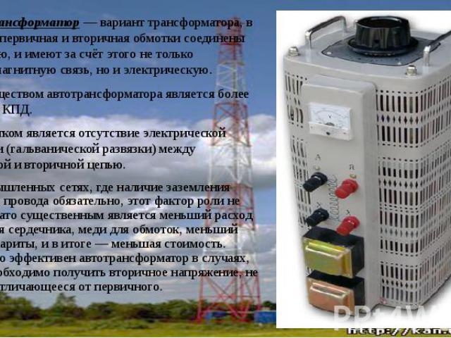 Автотрансформатор— вариант трансформатора, в котором первичная и вторичная обмотки соединены напрямую, и имеют за счёт этого не только электромагнитную связь, но и электрическую. Автотрансформатор— вариант трансформатора, в котором перви…