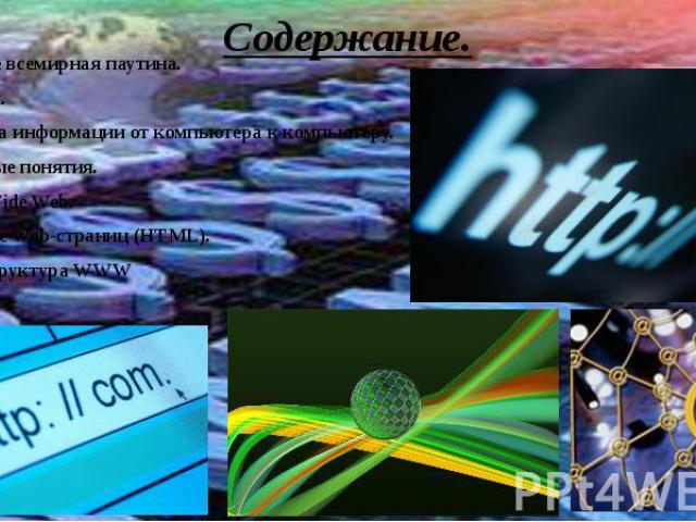 Содержание.Понятие всемирная паутина.История.Передача информации от компьютера к компьютеру.Основные понятия.World Wide Web.Создание Web-страниц (HTML).Гиперструктура WWWБраузер.Заключение. Интернет.