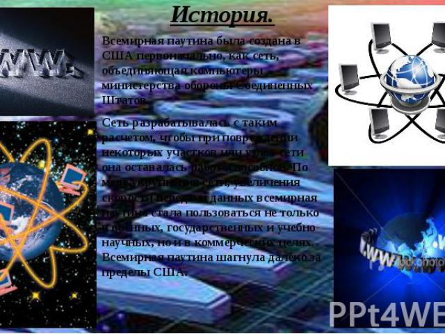 История.Всемирная паутина была создана в США первоначально, как сеть, объединяющая компьютеры министерства обороны Соединенных Штатов.Сеть разрабатывалась с таким расчетом, чтобы при повреждении некоторых участков или узлов сети она оставалась работ…